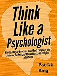 Think Like a Psychologist: How to Analyze Emotions, Read Body Language and Behavior, Understand Motivations, a