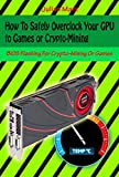 How To Safely Overclock Your GPU to Games or Crypto-Mining: BIOS Flashing For Crypto-Mining Or Games (English Edition)