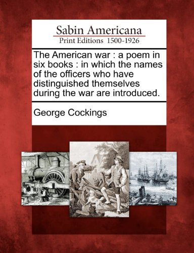 The American war: a poem in six books : in which the names of the officers who have distinguished themselves during the war are introduced.