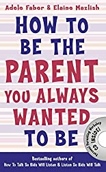 How to Be the Parent You Always Wanted to Be (How To Talk)