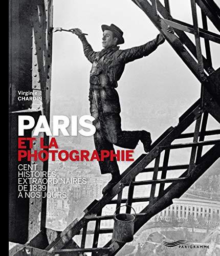 Paris et la photographie : Cent histoires extraordinaires de 1839 à nos jours