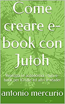 Come creare e-book con Jutoh: Realizza in autonomia i tuoi e-book per Kindle ed altri e-reader di [mercurio, antonio]