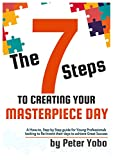 The 7 Steps To Creating Your Masterpiece Day: A How-to, Step by Step guide for Young Professionals looking to Re-Invent their days to achieve Great Success