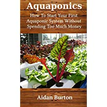 Aquaponics: How To Start Your First Aquaponic System Without Spending Too Much Money (English Edition)