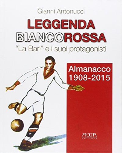 Leggenda biancorossa. «La Bari» e i suoi protagonisti. Almanacco (1908-2015) (Sport, campioni, impianti, record) por Gianni Antonucci