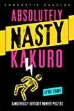 Absolutely Nasty Kakuro Level Three: Dangerously Difficult Number Puzzles