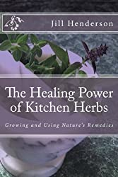 The Healing Power of Kitchen Herbs: Growing and Using Nature's Remedies by Jill Henderson (2010-09-10)