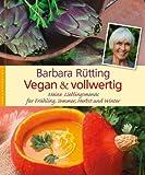Vegan und vollwertig: Meine Lieblingsmenüs für Frühling, Sommer, Herbst und Winter