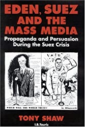 Eden, Suez and the Mass Media: Propaganda and Persuasion During the Suez Crisis (Tauris Academic Studies)