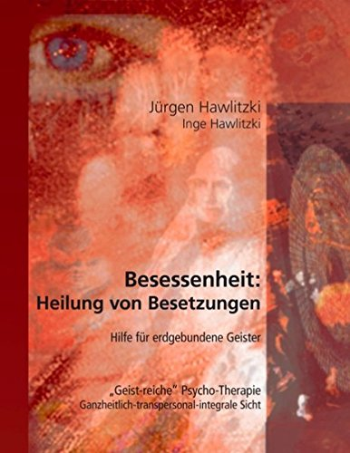 """Besessenheit: Heilung von Besetzungen. Hilfe für erdgebundene Geister. """"Geist-reiche"""" Psycho-Therapie. Ganzheitlich-transpersonal-integrale Sicht."""