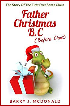 Father Christmas B.C: The Story Of The First Ever Santa Claus (English Edition) di [McDonald, Barry J]
