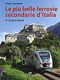 Le più belle ferrovie secondarie d'Italia. Il centro-Nord. Ediz. a colori: 1