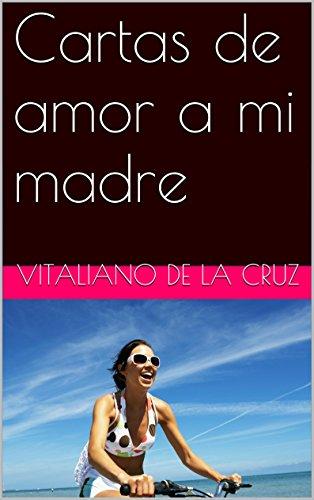 Cartas de amor a mi madre eBook: Vitaliano de la Cruz ...