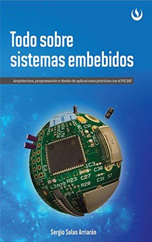 Todo sobre sistemas embebidos: Arquitectura, programación y diseño de aplicaciones prácticas con el PIC18F por Sergio Salas Arriarán