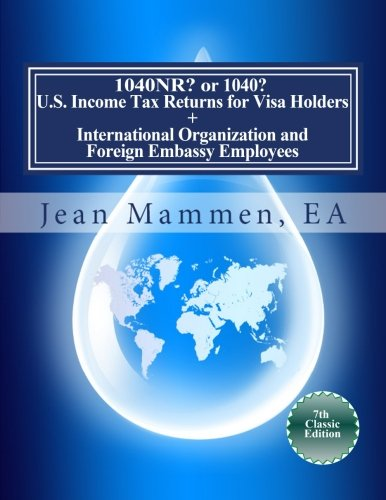 1040NR? or 1040? U.S. Income Tax Returns for Visa Holders +: International Organization and Foreign Embassy Employees Seventh Edition