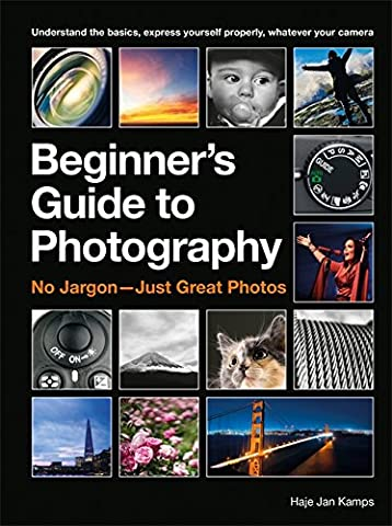 The Beginner's Guide to Photography: Capturing the Moment Every Time, Whatever Camera You Have