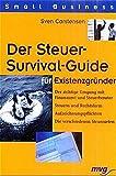 Der Steuer-Survival-Guide für Existenzgründer: Der richtige Umgang mit Finanzamt und Steuerberater. Steuern und Rechtsform. Aufzeichnungspflichten. Die verschiedenen Steuerarten (Small Business)