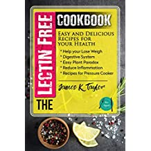 The Lectin Free Cookbook : Easy and Delicious Recipes for Your Health: Help You Lose Weigh, Digestive System, Easy Plant Paradox, Reduce Inflammation, Recipes for Pressure Cooker (English Edition)