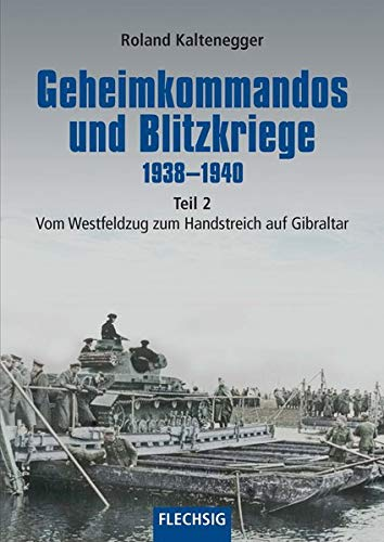 Geheimkommandos und Blitzkriege 1938-1940 Teil 2: Vom Westfeldzug zum Handstreich auf Gibraltar (Flechsig - Geschichte/Zeitgeschichte)