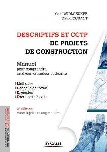 Descriptifs et CCTP de projets de construction: Manuel pour comprendre, analyser, organiser et décrire. Méthodes, conseils de travail, exemples, excercices résolus par David Cusant, Yves Widloecher