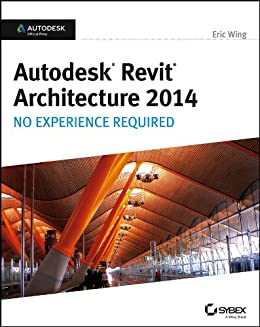 Autodesk Revit Architecture 2014: No Experience Required Autodesk Official Press by [Wing, Eric]