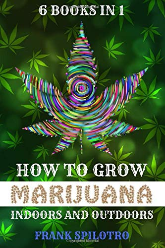 HOW TO GROW MARIJUANA: INDOORS AND OUTDOORS 6 BOOKS IN 1