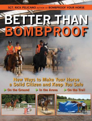 Better Than Bombproof: New Ways to Make Your Horse a Solid Citizen and Keep You Safe on the Ground, in the Arena and on the Trail por Rick Pelicano