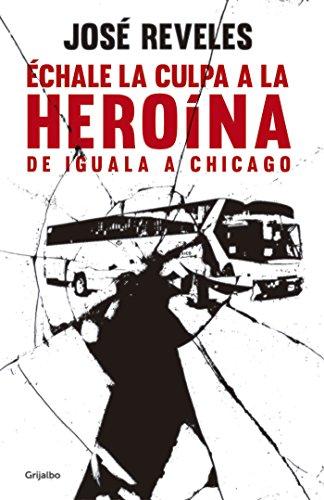 Échale la culpa a la heroína: De Iguala a Chicago por José Reveles