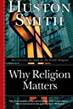 Why Religion Matters: The Fate of the Human Spirit in an Age of Disbelief by Huston Smith (2006-06-27)
