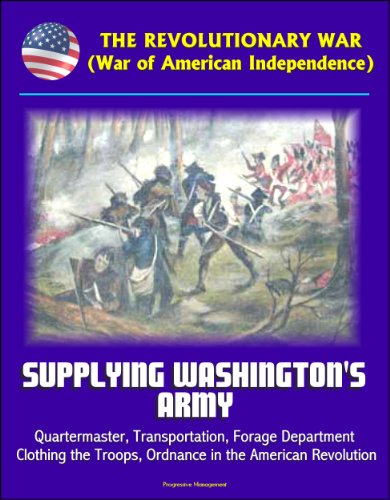 The Revolutionary War (War of American Independence): Supplying Washington's Army - Quartermaster, Transportation, Forage Department, Clothing the Troops, ... in the American Revolution (English Edition)