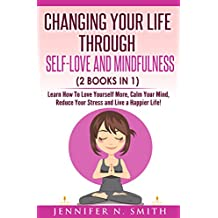 Self Love: Changing Your Life Through Self-Love and Mindfulness (2 Books In 1), Learn How To Love Yourself More, Calm Your Mind, Reduce Your Stress and Live a Happier Life! (English Edition)