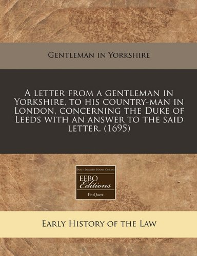 A letter from a gentleman in Yorkshire, to his country-man in London, concerning the Duke of Leeds with an answer to the said letter. (1695) por Gentleman in Yorkshire