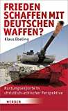 Frieden schaffen - mit deutschen Waffen?: Rüstungsexporte in christlich-ethischer Perspektive