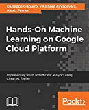 Hands-On Machine Learning on Google Cloud Platform: Implementing smart and efficient analytics using Cloud ML Engine (English Edition)