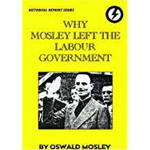 Why Mosley Left the Labour Government: His Resignation Speech on Unemployment 28th May 1930 by Sir Oswald Mosley (2004-07-01)