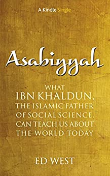 Asabiyyah: What Ibn Khaldun, the Islamic father of social science, can teach us about the world today (Kindle Single) (English Edition) di [West, Ed]