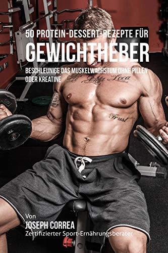 50 Protein-Dessert-Rezepte für Gewichtheber: Beschleunige das Muskelwachstum ohne Pillen oder Kreatine por Joseph Correa (Zertifizierter Sport-Ernährungsberater)