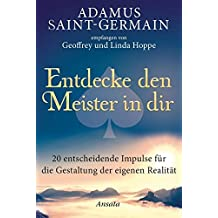 Adamus Saint-Germain - Entdecke den Meister in dir: 20 entscheidende Impulse für die Gestaltung der eigenen Realität