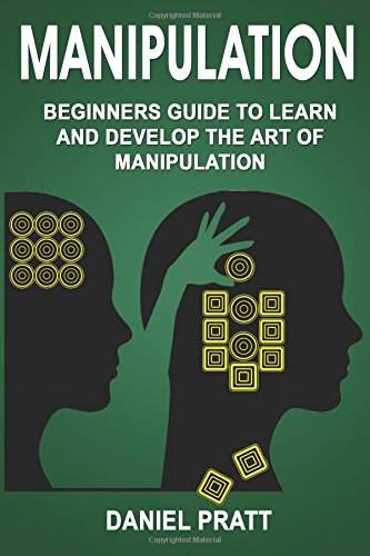 Manipulation: Beginner's Guide to Learn and Develop the Art of Manipulation: Volume 1