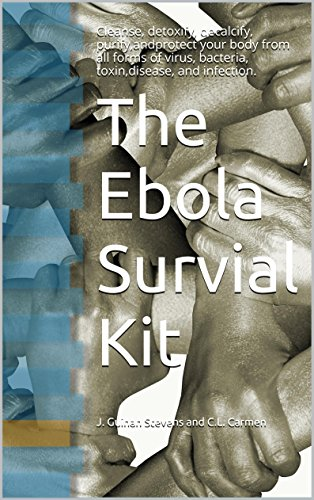 Ebola Survial Kit: Cleanse, Detoxify, Decalcify, Purify,and Protect your body from all forms of Virus, Bacteria, Toxin,Disease, and Infection. (English Edition)