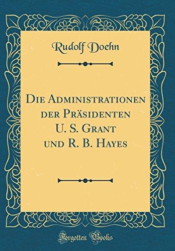 Die Administrationen der Präsidenten U. S. Grant und R. B. Hayes (Classic Reprint)