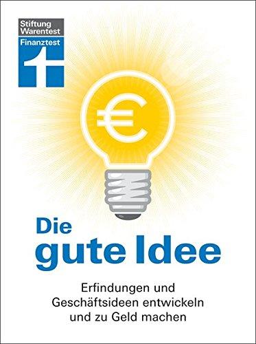 Die gute Idee: Erfindungen und Geschäftsideen entwickeln und zu Geld machen