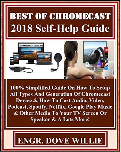 Best Of Chromecast  2018 Self-Help Guide: 100% Simplified Guide On How To Setup All Types And Generation Of Chromecast Device & How To Cast Audio, Video, ... Google Play Mus... (English Edition)