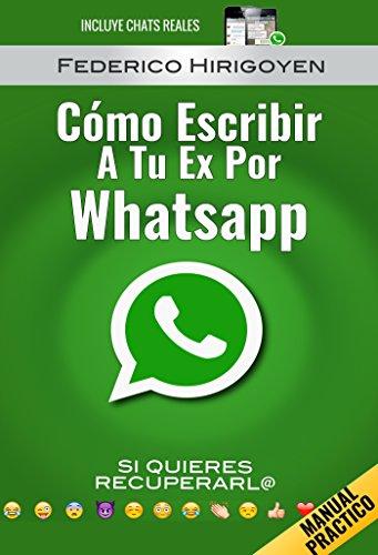Como Escribir a tu Ex por Whatsapp: si quieres recuperarl@ por Federico Hirigoyen