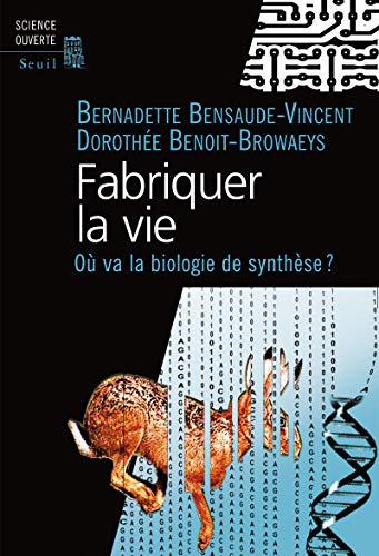 Fabriquer la vie. Où va la biologie de synthèse ?