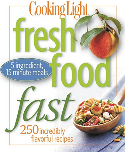 Cooking Light Fresh Food Fast: 280 Incredibly Flavorful 5-Ingredient 15-Minute Recipes: 250 Incredibly Flavorful 5-Ingredient 15 Minute Recipes