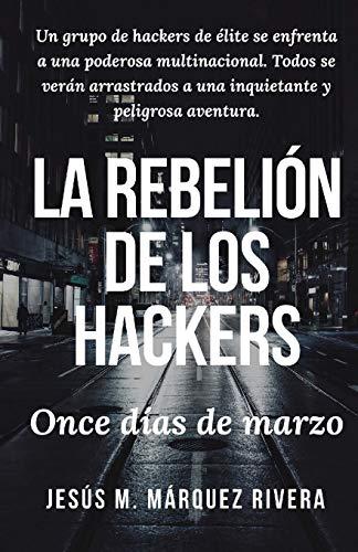 La rebelion de los hackers: Once dias de marzo. por Jesus Manuel Marquez Rivera