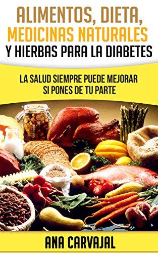 Alimentos, Dieta, Medicina Alternativa y Hierbas para la Diabetes: La Salud siempre puede mejorar si pones de tu parte por Ana Carvajal