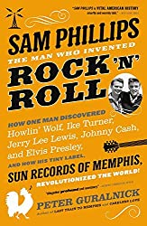 Sam Phillips: The Man Who Invented Rock 'n' Roll by Peter Guralnick (2016-10-25)