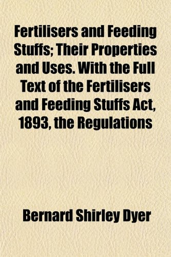 Fertilisers and Feeding Stuffs; Their Properties and Uses. With the Full Text of the Fertilisers and Feeding Stuffs Act, 1893, the Regulations